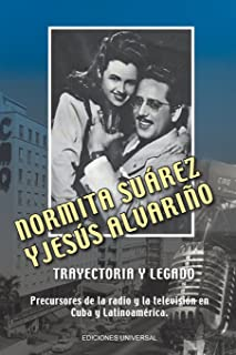 Normita Suarez y Jesus Alvarino trayectoria y legado. Precursores de la radio y la televisión en Cuba y Latinoamérica (Spanish Edition)