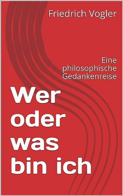 Wer oder was bin ich: Eine philosophische Gedankenreise (German Edition)