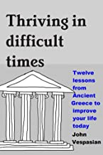 Thriving in difficult times: Twelve lessons from Ancient Greece to improve your life today