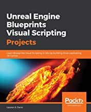 Unreal Engine Blueprints Visual Scripting Projects: Learn Blueprints Visual Scripting in UE4 by building three captivating 3D Games