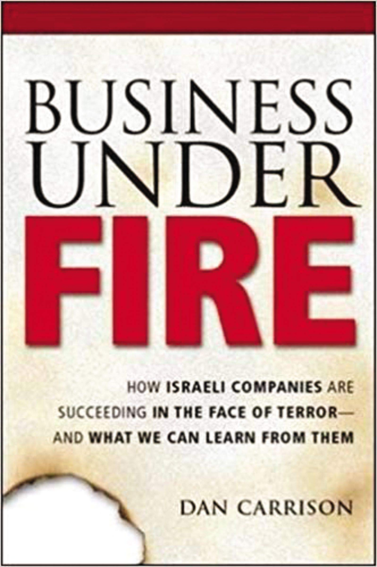 Business Under Fire: How Israeli Companies Are Succeeding in the Face of Terror - and What We Can Learn from Them