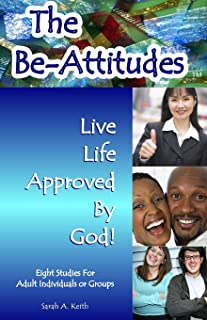 The Beatitudes Eight Studies for Adult Individuals or Groups: The BE-Attitudes, Live Life Approved by God