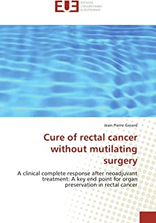 Cure of rectal cancer without mutilating surgery: A clinical complete response after neoadjuvant treatment: A key end poin...
