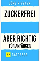 Zuckerfrei - Aber richtig - Für Anfänger: Zuckerkonsum selbst entscheiden (Jörg Piesker Ratgeber 1) Kindle Ausgabe