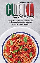 Cucina di Casa Mia: Una guida semplice alle ricette italiane da colazione, pranzo, cena, antipasti, contorni, snack e dess...