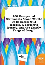 100 Unexpected Statements about North! or Be Eaten: Wild Escapes. a Desperate Journey. and the Ghastly Fangs of Dang.