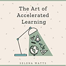 The Art of Accelerated Learning: Proven Scientific Strategies for Speed Reading, Faster Learning and Unlocking Your Full P...