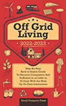 Off Grid Living 2022-2023: Step-By-Step Back to Basics Guide To Become Completely Self Sufficient in 30 Days With the Most...