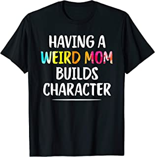 Having A Weird Mom Builds Character Funny Moms Gifts T-Shirt