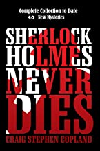 Sherlock Holmes Never Dies – Complete Collection to Date: New Sherlock Holmes Mysteries