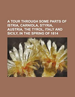 A Tour Through Some Parts of Istria, Carniola, Styria, Austria, the Tyrol, Italy and Sicily, in the Spring of 1814