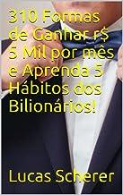 310 Formas de Ganhar r$ 5 Mil por mês e Aprenda 5 Hábitos dos Bilionários!