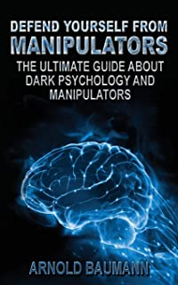 Defend Yourself from Manipulators The Ultimate Guide About Dark Psychology and Manipulators