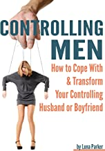 Controlling Men: How to Cope with and Transform your Controlling Husband or Boyfriend ~ ( Controlling Relationships )