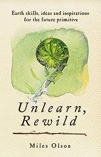 Unlearn, Rewild: Earth Skills, Ideas and Inspiration for the Future Primitive (English Edition)