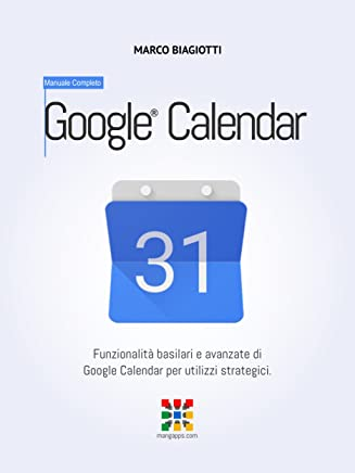 Google Calendar - Manuale Completo: Funzionalità basilari e avanzate di Google Calendar per utilizzi strategici. (Google Apps, Manuali Completi Vol. 4)