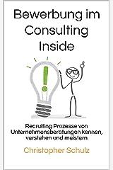Bewerbung im Consulting Inside: Recruiting Prozesse von Unternehmensberatungen kennen, verstehen und meistern Kindle Ausgabe