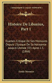 Histoire De Libanius, Part 1: Examen Critique De Ses Memoires Depuis L'Epoque De Sa Naissance Jusqu'a L'Annee 355 Apres J....