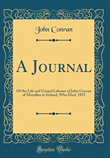 A Journal: Of the Life and Gospel Labours of John Conran of Moyallen in Ireland, Who Died, 1852 (Classic Reprint)