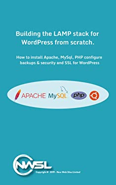 Building The LAMP Stack for WordPress From Scratch: A guide for building Apache2, MySQL and PHP for a fast and secure WordPress Platform on Ubuntu Linux. (Building a LAMP Stack for WordPress)