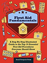 First Aid Fundamentals: A Step-By-Step Illustrated Guide to the Top 10 Essential First Aid Procedures Everyone Should Know...