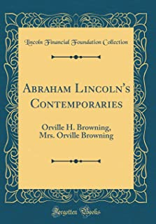 Abraham Lincoln's Contemporaries: Orville H. Browning, Mrs. Orville Browning (Classic Reprint)