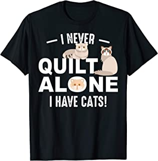 Funny I Never Quilt Alone I Have Cats | Cool Sewing Fan Gift T-Shirt