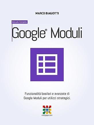 Google Moduli - Manuale Completo: Funzionalità basilari e avanzate di Google Moduli (Google Forms) per utilizzi strategici. (Google Apps, Manuali Completi Vol. 11)