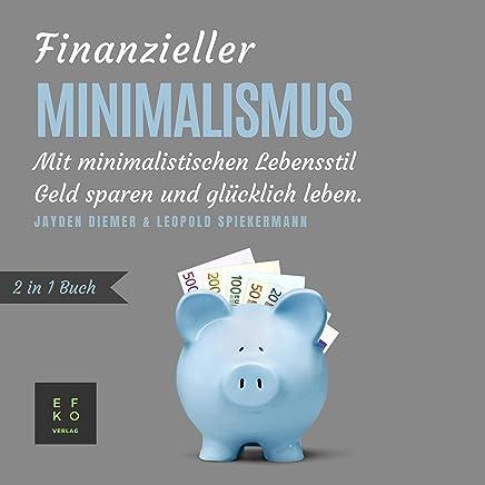 Finanzieller Minimalismus: 2 in 1 Buch [Financial Minimalism: 2 in 1 Book]: Mit minimalistischen Lebensstil Geld sparen und glücklich leben [Save Money and Live Happily with a Minimalist Lifestyle]