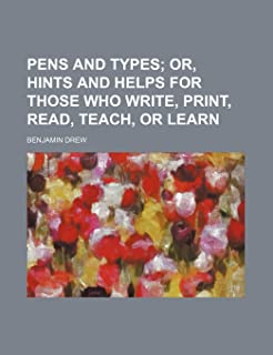 Pens and Types; Or, Hints and Helps for Those Who Write, Print, Read, Teach, or Learn