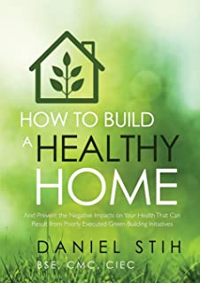 How to Build a Healthy Home: And Prevent the Negative Impacts on Your Health that Can Result from Poorly Executed Green Bu...