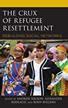 The Crux of Refugee Resettlement: Rebuilding Social Networks (Crossing Borders in a Global World: Applying Anthropology to Migration, Displacement, and Social Change)