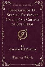 Biografia de D. Serafin Estébanez Calderón y Critica de Sus Obras (Classic Reprint)