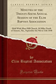 Minutes of the Twenty-Sixth Annual Session of the Elim Baptist Association: Held with Mars Hill Church, 10 Miles North of Atmore, Ala., September the 9th to 11th 1848 (Classic Reprint)