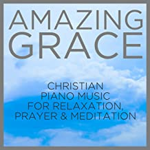 Amazing Grace: Christian Piano Music for Relaxation, Prayer and Meditation