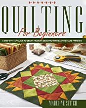 QUILTING FOR BEGINNERS: A Step-By-Step Guide To Learn Modern Quilting With Easy To Make Patterns