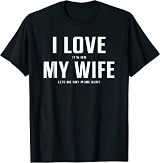 I Love It When My Wife Lets Me Buy More Guns T-Shirt