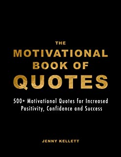 The Motivational Book of Quotes: 500+ Motivational Quotes for Increased Positivity, Confidence and Success (Motivational B...
