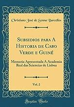 Subsidios para A Historia de Cabo Verde e Guiné, Vol. 2: Memoria Apresentada Á Academia Real das Sciencias de Lisboa (Classic Reprint) (Portuguese Edition)