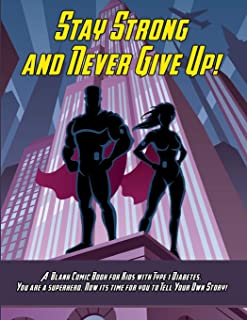 Stay Strong and Never Give Up! A Blank Comic Book for Kids with Type 1 Diabetes. You are a Superhero. Now its Time for You...