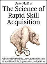 The Science of Rapid Skill Acquisition: Advanced Methods to Learn, Remember, and Master New Skills, Information, and Abili...