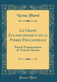 Le Grand Éclaircissement de la Pierre Philosophale: Pour la Transmutation de Tous les Metaux (Classic Reprint) (French Edition)