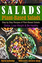Salads: Step by Step Recipes of Plant-Based Salads. Detox, Lose Weight & Be Healthy. (Plant Based Cookbook)