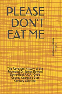Please Don't Eat Me: The Revealed History of the Reverend Dr. James Edward Satterfield A.K.A. Cobb County Georgia's 21st C...