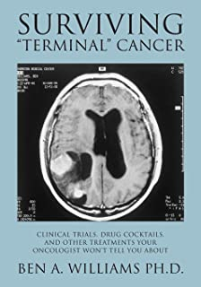 """Surviving """"Terminal"""" Cancer: Clinical Trials, Drug Cocktails, and Other Treatments Your Oncologist Won`t Tell You About"""