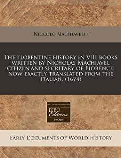 The Florentine History in VIII Books Written by Nicholas Machiavel Citizen and Secretary of Florence; Now Exactly Translat...
