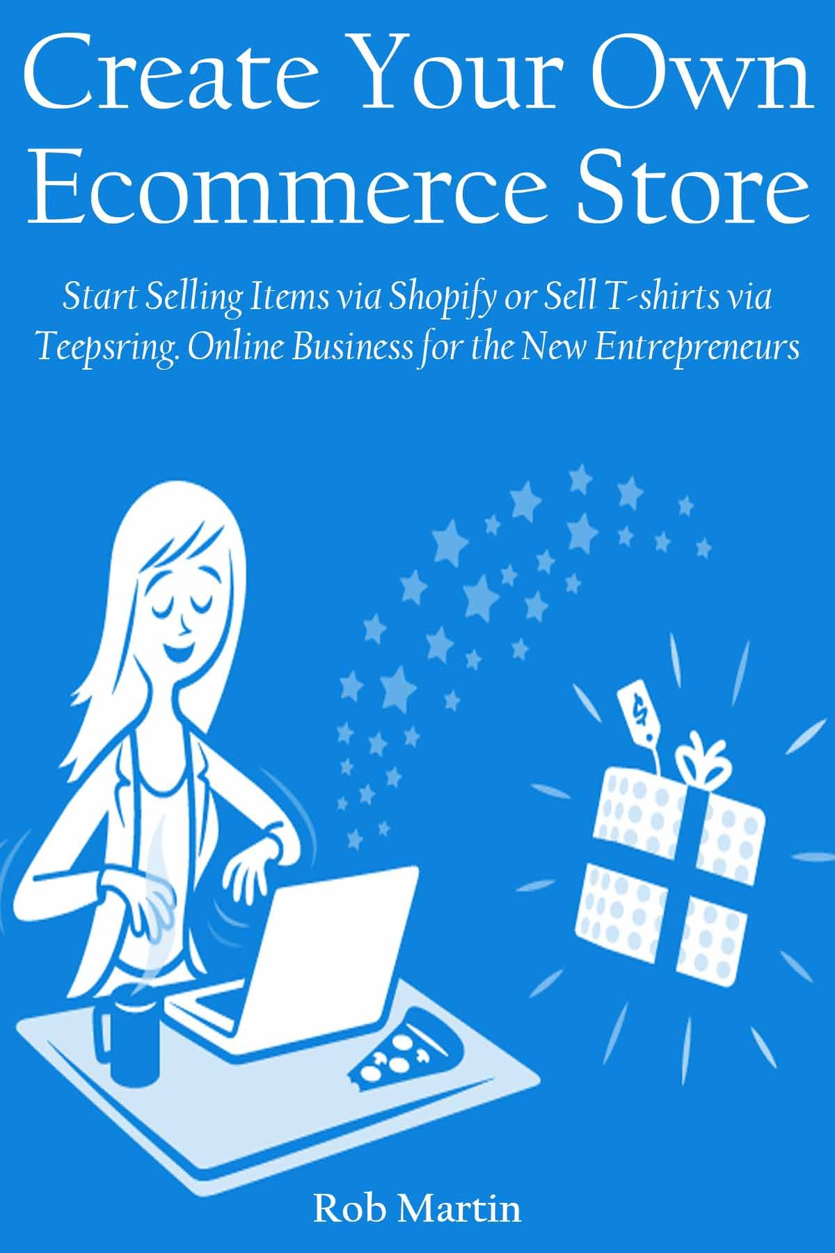 CREATE YOUR OWN ECOMMERCE STORE: Start Selling Items via Shopify or Sell T-shirts via Teepsring. Online Business for the New Entrepreneurs