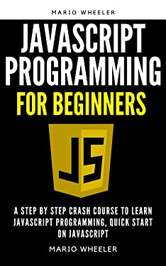 JAVASCRIPT programming for beginners: A Complete Beginners Guide To Learn javascript