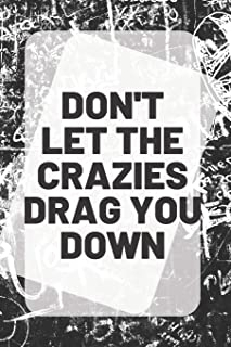 DON'T LET THE CRAZIES DRAG YOU DOWN: inspirational Quote on the front cover of a 6