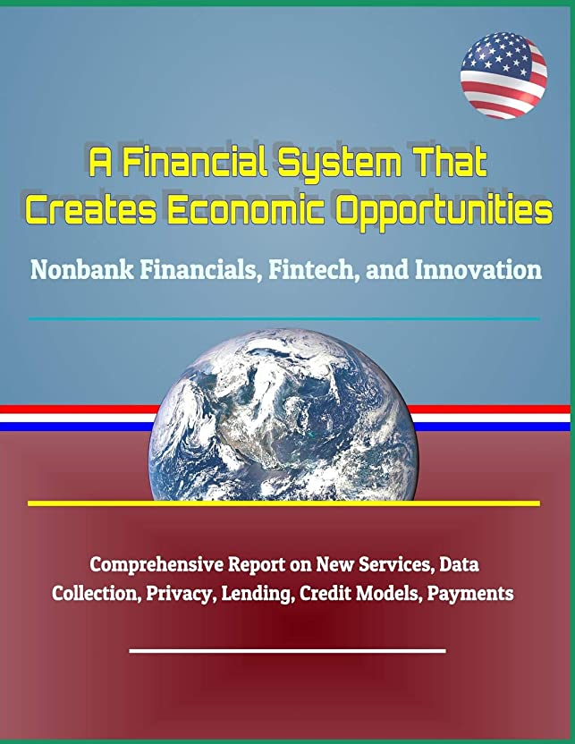 餌矛盾お風呂A Financial System That Creates Economic Opportunities: Nonbank Financials, Fintech, and Innovation - Comprehensive Report on New Services, Data Collection, Privacy, Lending, Credit Models, Payments